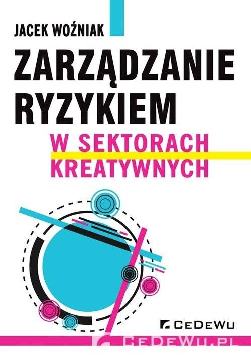 okładka Zarządzanie ryzykiem w sektorach kreatywnych, Książka | Woźniak Jacek
