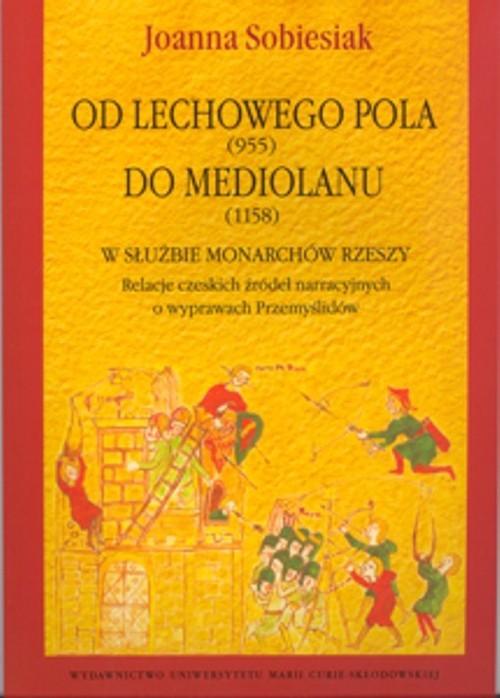 okładka Od Lechowego Pola (955) do Mediolanu (1158) w służbie monarchów Rzeszy Relacje czeskich źródeł narracyjnych o wyprawach Przemyślidów, Książka | Sobiesiak Joanna