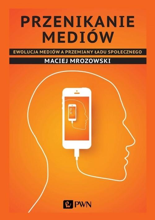 okładka Przenikanie mediów Ewolucja mediów a przemiany ładu społecznego, Książka | Mrozowski Maciej