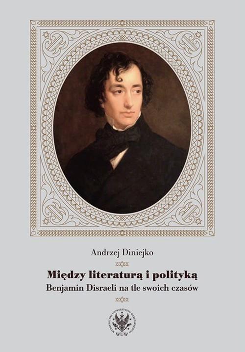 okładka Między literaturą i polityką Benjamin Disraeli na tle swoich czasów, Książka | Diniejko Andrzej