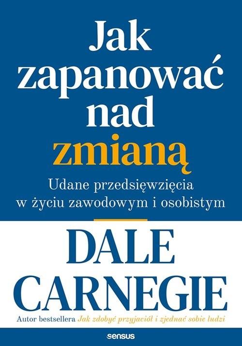 okładka Jak zapanować nad zmianą. Udane przedsięwzięcia w życiu zawodowym i osobistym, Książka   Carnegie Dale