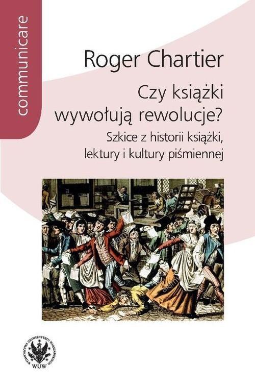okładka Czy książki wywołują rewolucje? Szkice z historii książki, lektury i kultury piśmiennej, Książka | Chartier Roger