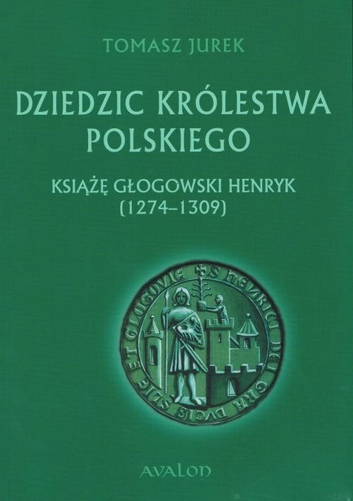 okładka Dziedzic Królestwa Polskiego Książę głogowski Henryk (1274-1309)książka |  | Tomasz  Jurek