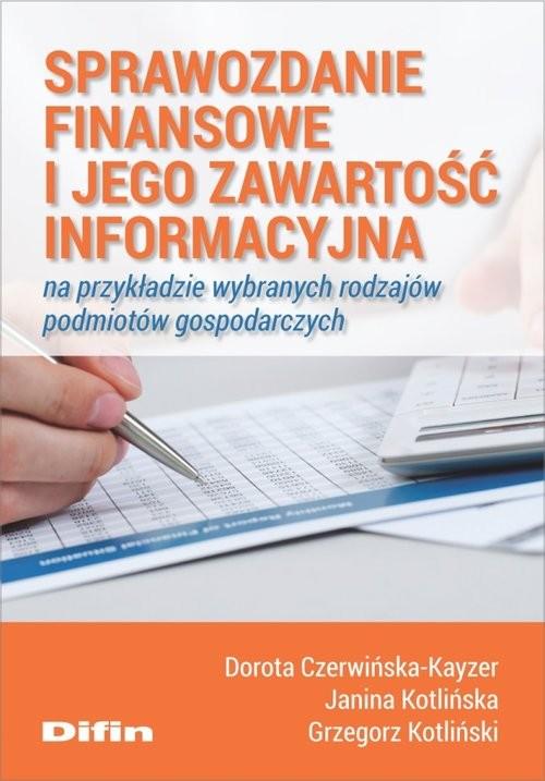 okładka Sprawozdanie finansowe i jego zawartość informacyjna na przykładzie wybranych rodzajów podmiotów gospodarczych, Książka   Czerwińska-Kayzer, Kotlińska Janina Dorota, K