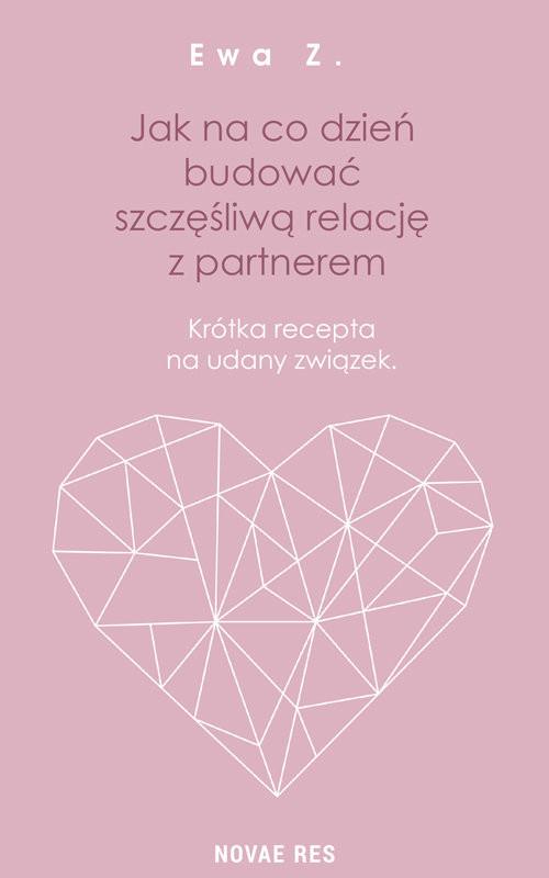 okładka Jak na co dzień budować szczęśliwą relację z partnerem Krótka recepta na udany związekksiążka      Ewa Z.