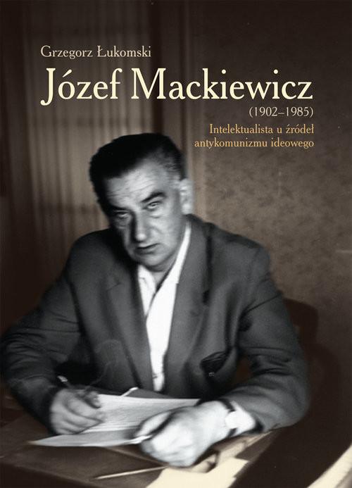 okładka Józef Mackiewicz (1902-1985) Intelektualista u źródeł antykomunizmu ideowego, Książka | Grzegorz  Łukomski