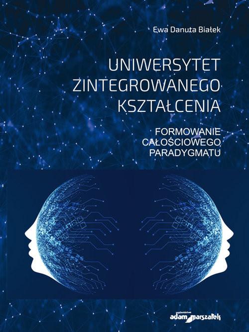 okładka Uniwersytet zintegrowanego kształcenia. Formowanie całościowego paradygmatu, Książka | Ewa Danuta Białek