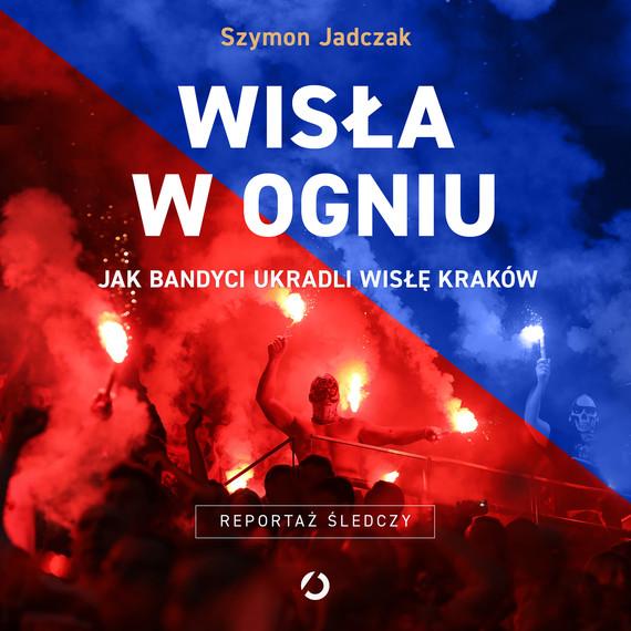 okładka Wisła w ogniu. Jak bandyci ukradli Wisłę Krakówaudiobook | MP3 | Szymon Jadczak