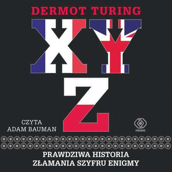okładka X, Y, Z. Prawdziwa historia złamania szyfru Enigmyaudiobook | MP3 | Dermot Turing
