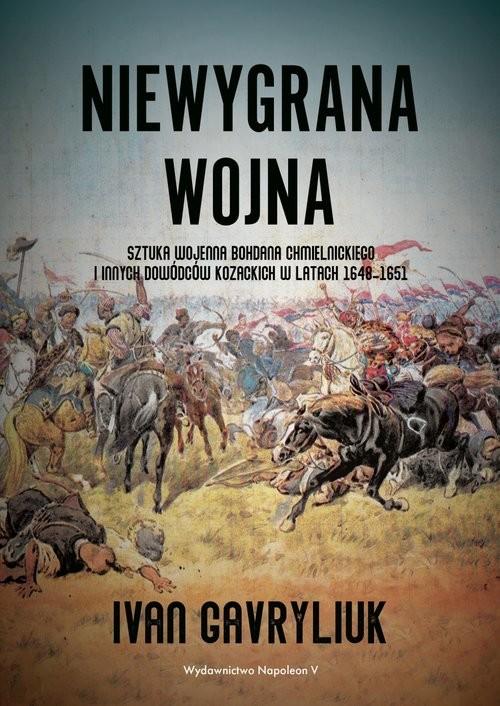 okładka Niewygrana wojna Sztuka wojenna Bohdana Chmielnickiego i innych dowódców kozackich w latach 1648-1651, Książka | Ivan Gavryliuk