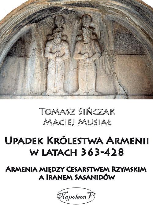 okładka Upadek Królestwa Armenii w latach 363-428, Książka | Musiał Maciej, Sińczak Tomasz