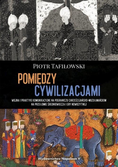 okładka Pomiędzy cywilizacjami Wojna i praktyki komunikacyjne na pograniczu chrześcijańsko-muzułmańskim naksiążka |  | Piotr Tafiłowski
