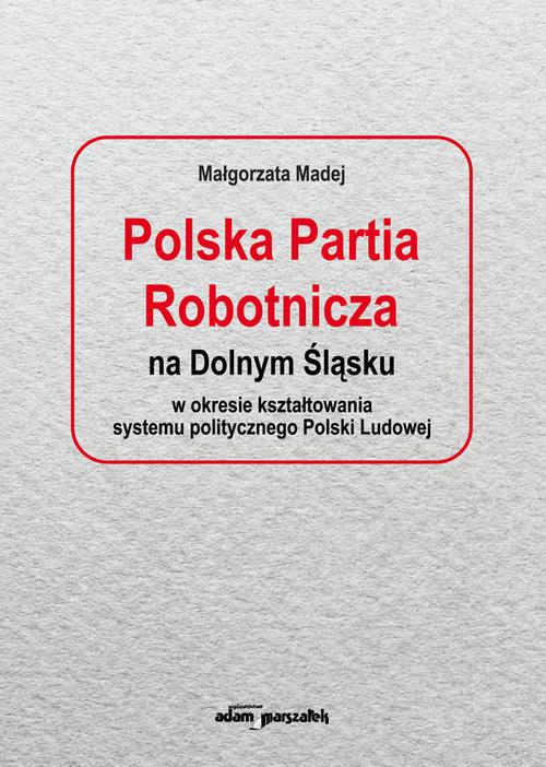 okładka Polska Partia Robotnicza na Dolnym Śląsku w okresie kształtowania systemu politycznego Polski Ludowe, Książka | Madej Małgorzata