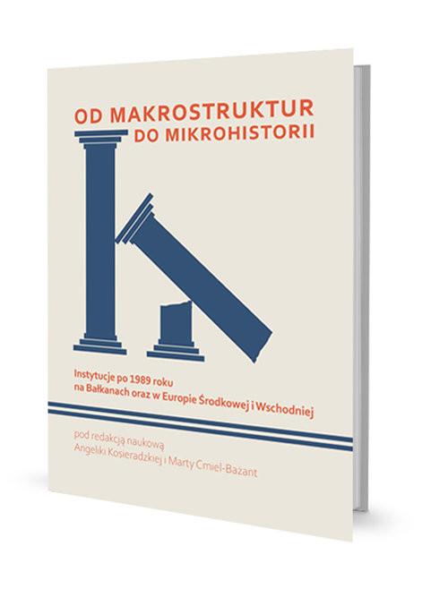 okładka Od makrostruktur do mikrohistorii Instytucje po 1989 roku na Bałkanach oraz w Europie Środkowej i Wschodniej, Książka | null