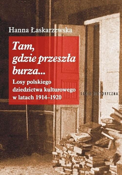 okładka Tam gdzie przeszła burza Losy polskiego dziedzictwa kulturowego w latach 1914-1920, Książka | Hanna Łaskarzewska