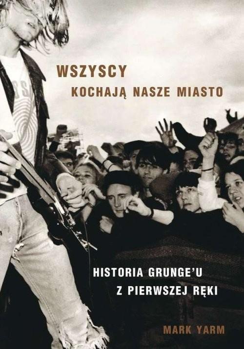 okładka Wszyscy kochają nasze miasto. Historia Grunge' u z pierwszej ręki., Książka | Yarm Mark