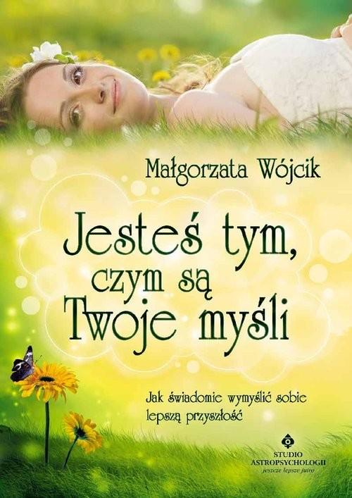 okładka Jesteś tym czym są Twoje myśli, Książka | Wójcik Małgorzata