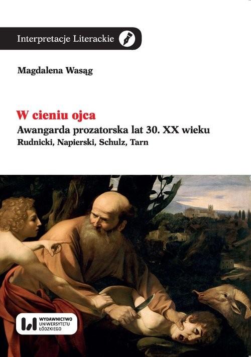 okładka W cieniu ojca Awangarda prozatorska lat 30. XX wieku. Rudnicki, Napierski, Schulz, Tarn, Książka | Wasąg Magdalena