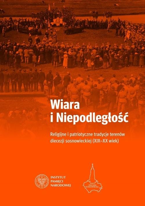 okładka Wiara i Niepodległość Religijno-patriotyczne tradycje terenów obecnej diecezji sosnowieckiej, Książka |