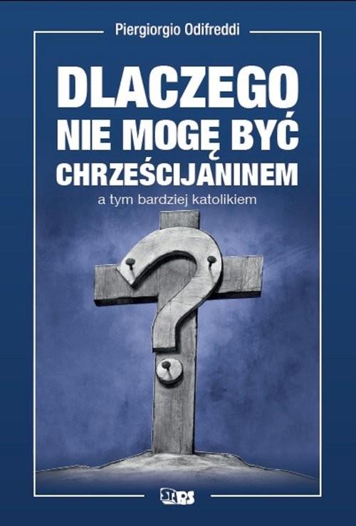 okładka Dlaczego nie mogę być chrześcijaninem a tym bardziej katolikiem, Książka | Odifredi Piergiorgio
