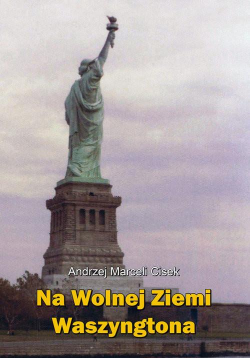 okładka Na wolnej ziemi Waszyngtona, Książka | Andrzej Marceli  Cisek