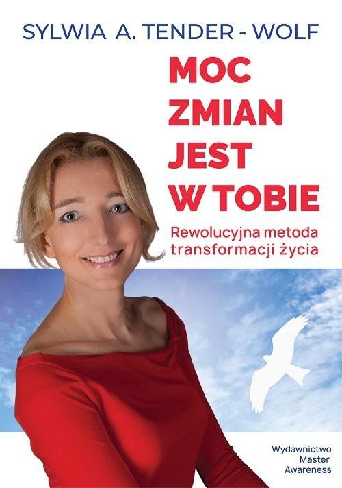 okładka Moc zmian jest w tobie. Rewolucyjna metoda transformacji życia, Książka | Sylwia A. Tender-Wolf