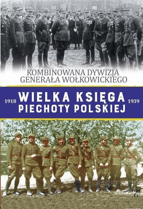 okładka Wielka Księga Piechoty Polskiej Tom 44 Kombinowana Dywizja Piechoty gen. Wołkowickiego, Książka |