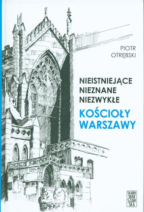 okładka Nieistniejące nieznane niezwykłe Kościoły Warszawy, Książka | Otrębski Piotr