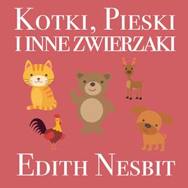 okładka Kotki, pieski i inne zwierzaki, Audiobook | Edith Nesbit