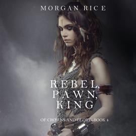 okładka Rebel, Pawn, King (Of Crowns and Glory - Book Four), Audiobook | Rice Morgan