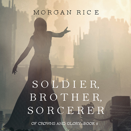 okładka Soldier, Brother, Sorcerer (Of Crowns and Glory - Book Five), Audiobook | Rice Morgan
