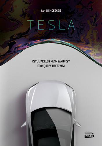 okładka Tesla, czyli jak Elon Musk zakończy epokę ropy naftowej, Książka | Hamish McKenzie