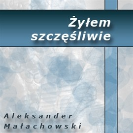 okładka Żyłem szczęśliwieaudiobook | MP3 | Małachowski Aleksander
