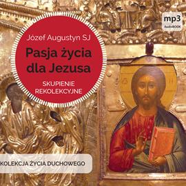 okładka Pasja życia dla Jezusa. Skupienie rekolekcyjneaudiobook | MP3 | Józef Augustyn SJ
