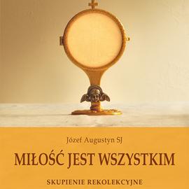 okładka Miłość jest wszystkim. Skupienie rekolekcyjne o adoracji Najświętszego Sakramentu, Audiobook   Józef Augustyn SJ