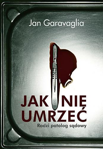 okładka Jak nie umrzeć. Radzi patolog sądowy , Książka | Jan Garavaglia