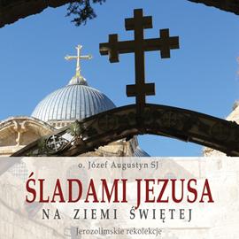 okładka Śladami Jezusa na Ziemi Świętej. Rekolekcje jerozolimskieaudiobook | MP3 | Józef Augustyn SJ