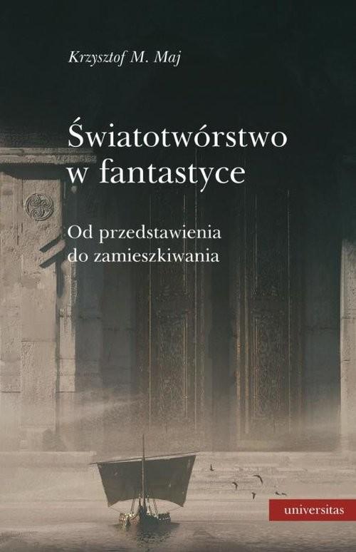 okładka Światotwórstwo w fantastyce Od przedstawienia do zamieszkiwania, Książka | Krzysztof M. Maj