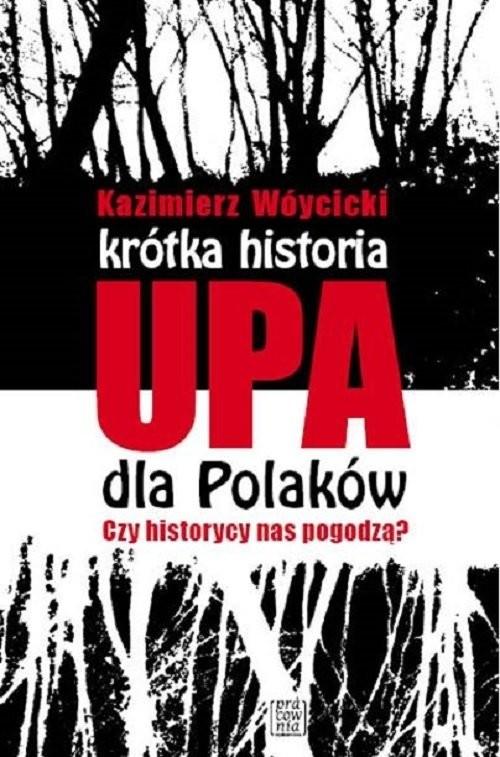okładka Krótka historia UPA dla Polaków Czy historycy  nas pogodzą?, Książka | Kazimierz Wóycicki
