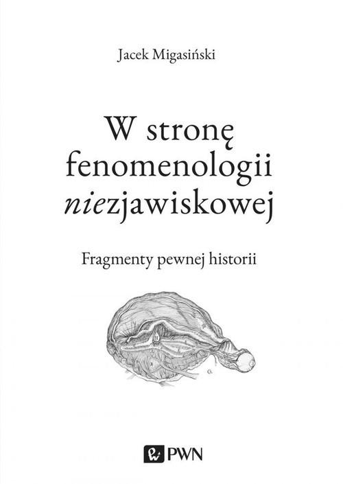 okładka W stronę fenomenologii niezjawiskowej Fragmenty pewnej historii, Książka | Jacek  Migasiński