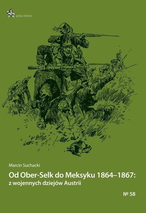 okładka Od Ober-Selk do Meksyku 1864-1867: z wojennych dziejów Austrii, Książka | Suchacki Marcin