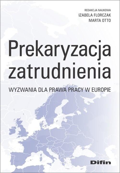 okładka Prekaryzacja zatrudnienia Wyzwania dla prawa pracy w Europie, Książka | Florczak Izabela, Marta redakcja naukowa Otto