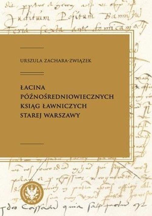 okładka Łacina późnośredniowiecznych ksiąg ławniczych Starej Warszawy, Książka   Zachara-Związek Urszula