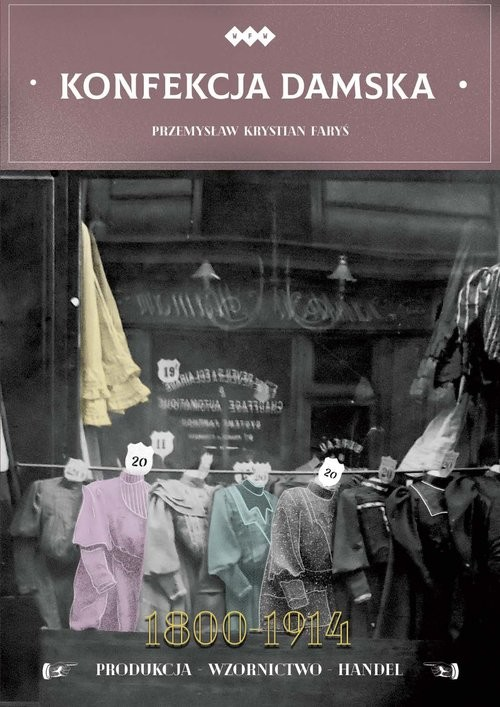 okładka Konfekcja damska 1800-1914 Produkcja – wzornictwo – handelksiążka      Przemysław Krystian Faryś