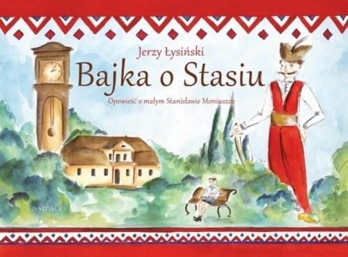 okładka Bajka o Stasiu Opowieść o małym Stanisławie Moniuszce, Książka | Łysiński Jerzy