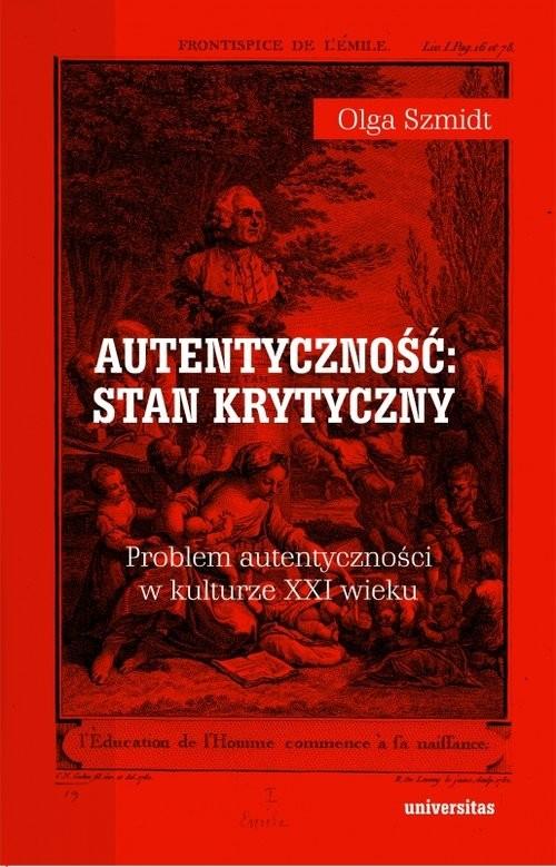 okładka Autentyczność stan krytyczny Problem autentyczności w kulturze XXI wieku, Książka | Olga Szmidt