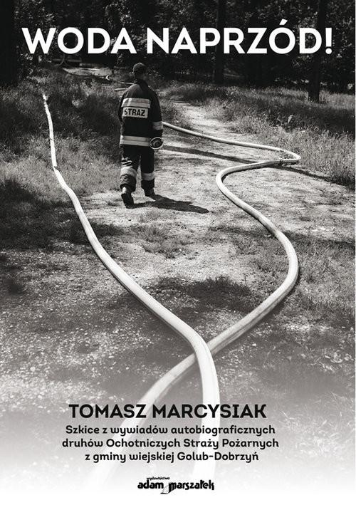 okładka Woda naprzód! Szkice z wywiadów autobiograficznych druhów Ochotniczych Straży Pożarnych z gminy wiej, Książka | Marcysiak Tomasz