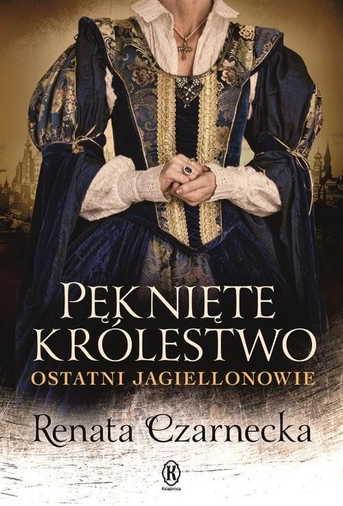okładka Pęknięte królestwo Ostatni Jagiellonowie, Książka | Renata Czarnecka