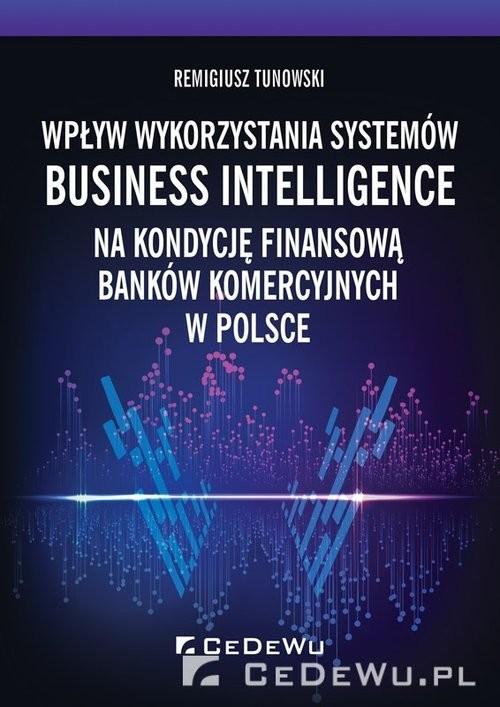 okładka Wpływ wykorzystania systemów Business Intelligence na kondycję finansową banków komercyjnych w Polsc, Książka | Tunowski Remigiusz