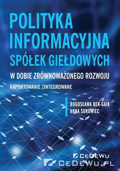 okładka Polityka informacyjna spółek giełdowych w dobie zrównoważonego rozwoju Raportowanie zintegrowane, Książka   Bogusława Bek-Gaik, Anna Surowiec